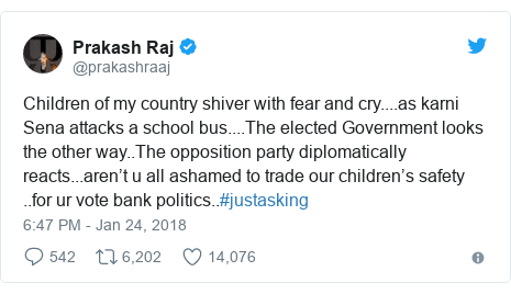 Twitter post by @prakashraaj: Children of my country shiver with fear and cry....as karni Sena attacks a school bus....The elected Government looks the other way..The opposition party diplomatically reacts...aren't u all ashamed to trade our children's safety ..for ur vote bank politics..#justasking