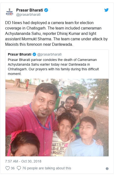 Twitter post by @prasarbharati: DD News had deployed a camera team for election coverage in Chatisgarh. The team included cameraman Achyutananda Sahu, reporter Dhiraj Kumar and light assistant Mormukt Sharma. The team came under attack by Maoists this forenoon near Dantewada.