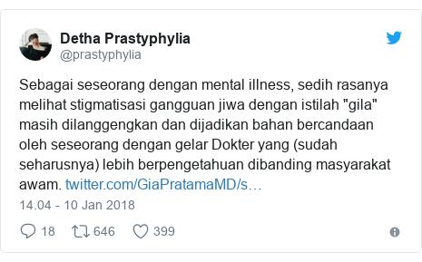 "Twitter pesan oleh @prastyphylia: Sebagai seseorang dengan mental illness, sedih rasanya melihat stigmatisasi gangguan jiwa dengan istilah ""gila"" masih dilanggengkan dan dijadikan bahan bercandaan oleh seseorang dengan gelar Dokter yang (sudah seharusnya) lebih berpengetahuan dibanding masyarakat awam."