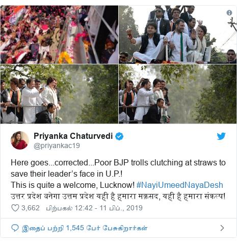 டுவிட்டர் இவரது பதிவு @priyankac19: Here goes...corrected...Poor BJP trolls clutching at straws to save their leader's face in U.P.! This is quite a welcome, Lucknow! #NayiUmeedNayaDesh उत्तर प्रदेश बनेगा उत्तम प्रदेश यही है हमारा मक़सद, यही है हमारा संकल्प!