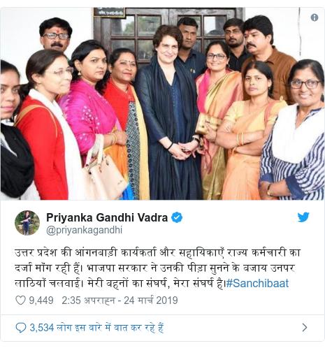 ट्विटर पोस्ट @priyankagandhi: उत्तर प्रदेश की आंगनबाड़ी कार्यकर्ता और सहायिकाएँ राज्य कर्मचारी का दर्जा माँग रही हैं। भाजपा सरकार ने उनकी पीड़ा सुनने के बजाय उनपर लाठियाँ चलवाई। मेरी बहनों का संघर्ष, मेरा संघर्ष है।#Sanchibaat