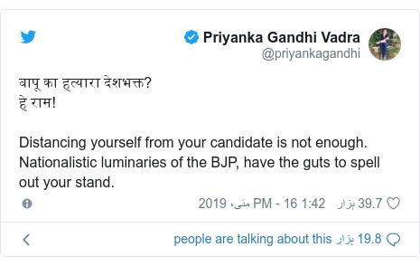 ٹوئٹر پوسٹس @priyankagandhi کے حساب سے: बापू का हत्यारा देशभक्त?हे राम! Distancing yourself from your candidate is not enough.       Nationalistic luminaries of the BJP, have the guts to spell out your stand.
