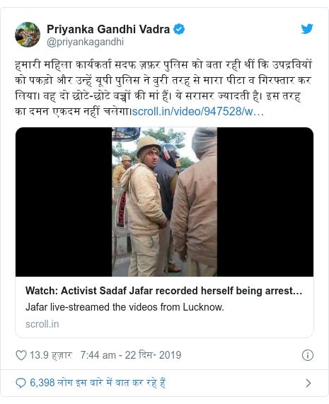 ट्विटर पोस्ट @priyankagandhi: हमारी महिला कार्यकर्ता सदफ ज़फ़र पुलिस को बता रही थीं कि उपद्रवियों को पकड़ो और उन्हें यूपी पुलिस ने बुरी तरह से मारा पीटा व गिरफ्तार कर लिया। वह दो छोटे-छोटे बच्चों की मां हैं। ये सरासर ज्यादती है। इस तरह का दमन एकदम नहीं चलेगा।