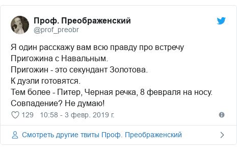 Twitter пост, автор: @prof_preobr: Я один расскажу вам всю правду про встречу Пригожина с Навальным.Пригожин - это секундант Золотова.К дуэли готовятся.Тем более - Питер, Черная речка, 8 февраля на носу.Совпадение? Не думаю!