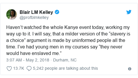 "Twitter post by @profblmkelley: Haven't watched the whole Kanye event today, working my way up to it. I will say, that a milder version of the ""slavery is a choice"" argument is made by uninformed people all the time. I've had young men in my courses say ""they never would have enslaved me."""