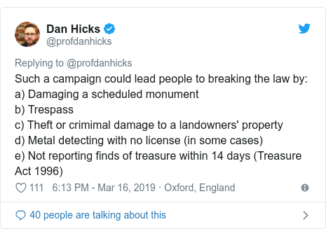Twitter post by @profdanhicks: Such a campaign could lead people to breaking the law by  a) Damaging a scheduled monumentb) Trespassc) Theft or crimimal damage to a landowners' propertyd) Metal detecting with no license (in some cases)e) Not reporting finds of treasure within 14 days (Treasure Act 1996)