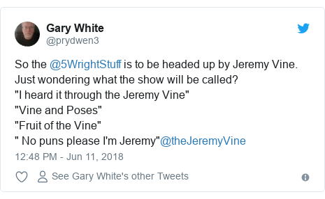 """Twitter post by @prydwen3: So the @5WrightStuff is to be headed up by Jeremy Vine. Just wondering what the show will be called?""""I heard it through the Jeremy Vine""""""""Vine and Poses""""""""Fruit of the Vine"""""""" No puns please I'm Jeremy""""@theJeremyVine"""