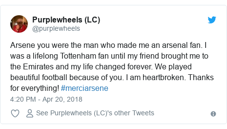 Twitter post by @purplewheels: Arsene you were the man who made me an arsenal fan. I was a lifelong Tottenham fan until my friend brought me to the Emirates and my life changed forever. We played beautiful football because of you. I am heartbroken. Thanks for everything! #merciarsene