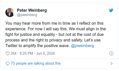 Twitter post by @pweinberg: You may hear more from me in time as I reflect on this experience. For now I will say this. We must align in the fight for justice and equality - but not at the cost of due process and the right to privacy and safety. Let's use Twitter to amplify the positive wave. @pweinberg