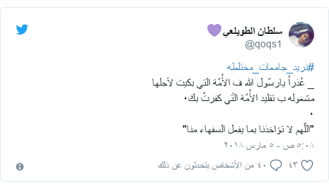 """تويتر رسالة بعث بها @qoqs1: #نريد_جامعات_مختلطه_ عُذراً يارسّول الله ف الأُمّة التي بكيت لأجلهامشغوله ب تقليد الأُمّة التَي كفرتْ بك٠٠""""اللّهم لا تؤاخذنا بما يفعل السفهاء منا"""""""
