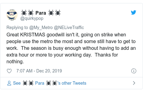 Twitter post by @quirkypop: Great KRISTMAS goodwill isn't it, going on strike when people use the metro the most and some still have to get to work.  The season is busy enough without having to add an extra hour or more to your working day.  Thanks for nothing.
