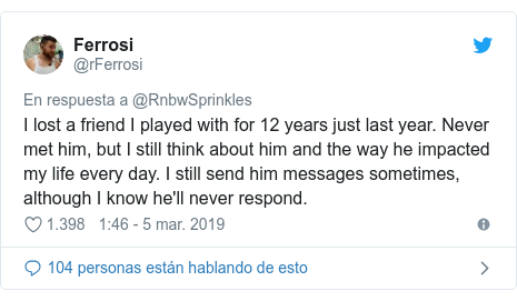 Publicación de Twitter por @rFerrosi: I lost a friend I played with for 12 years just last year. Never met him, but I still think about him and the way he impacted my life every day. I still send him messages sometimes, although I know he'll never respond.