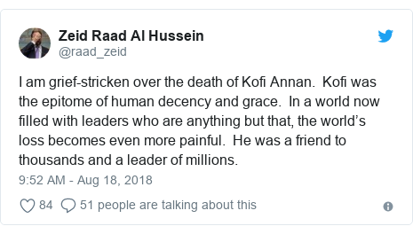 Twitter post by @raad_zeid: I am grief-stricken over the death of Kofi Annan.  Kofi was the epitome of human decency and grace.  In a world now filled with leaders who are anything but that, the world's loss becomes even more painful.  He was a friend to thousands and a leader of millions.