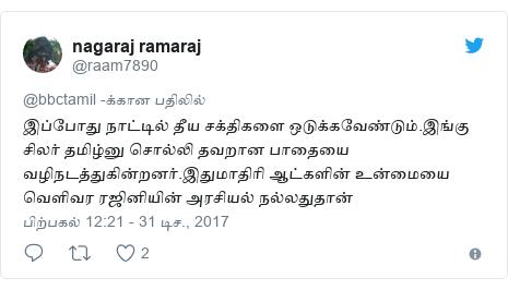 டுவிட்டர் இவரது பதிவு @raam7890: இப்போது நாட்டில் தீய சக்திகளை ஒடுக்கவேண்டும்.இங்கு சிலர் தமிழ்னு சொல்லி தவறான பாதையை வழிநடத்துகின்றனர்.இதுமாதிரி ஆட்களின் உன்மையை வெளிவர ரஜினியின் அரசியல் நல்லதுதான்