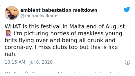 Twitter post by @rachaelwilliams: WHAT is this festival in Malta end of August 🤦🏽♀️ i'm picturing hordes of maskless young brits flying over and being all drunk and corona-ey. I miss clubs too but this is like nah.