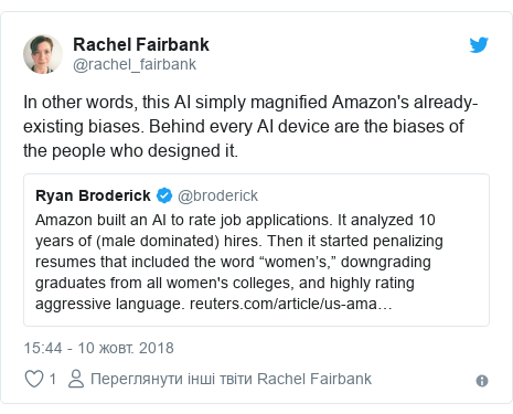 Twitter допис, автор: @rachel_fairbank: In other words, this AI simply magnified Amazon's already-existing biases. Behind every AI device are the biases of the people who designed it.