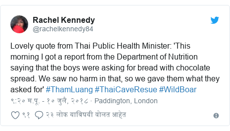 Twitter post by @rachelkennedy84: Lovely quote from Thai Public Health Minister  'This morning I got a report from the Department of Nutrition saying that the boys were asking for bread with chocolate spread. We saw no harm in that, so we gave them what they asked for' #ThamLuang #ThaiCaveResue #WildBoar