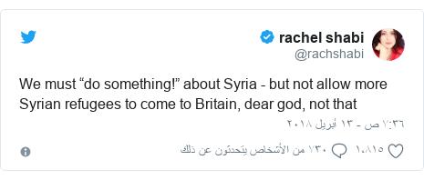 "تويتر رسالة بعث بها @rachshabi: We must ""do something!"" about Syria - but not allow more Syrian refugees to come to Britain, dear god, not that"