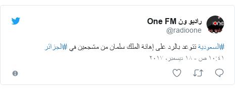 تويتر رسالة بعث بها @radioone: #السعودية تتوعد بالرد على إهانة الملك سلمان من مشجعين في #الجزائر