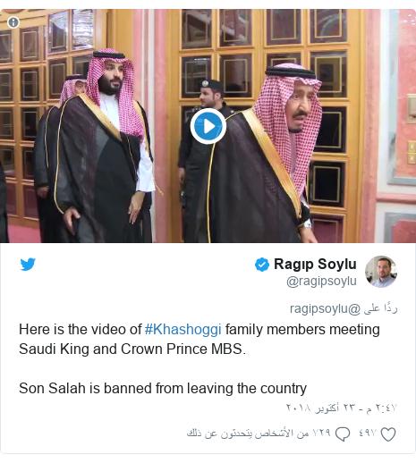 تويتر رسالة بعث بها @ragipsoylu: Here is the video of #Khashoggi family members meeting Saudi King and Crown Prince MBS. Son Salah is banned from leaving the country