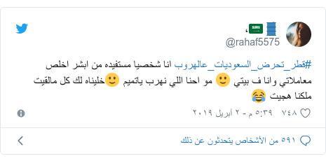 تويتر رسالة بعث بها @rahaf5575: #قطر_تحرض_السعوديات_عالهروب انا شخصيا مستفيده من ابشر اخلص معاملاتي وانا ف بيتي 🙂 مو احنا اللي نهرب ياتميم 🙂خليناه لك كل مالقيت ملكنا هجيت 😂