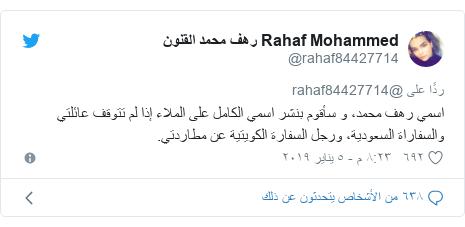 تويتر رسالة بعث بها @rahaf84427714: اسمي رهف محمد، و سأقوم بنشر اسمي الكامل على الملاء إذا لم تتوقف عائلتي والسفاراة السعودية، ورجل السفارة الكويتية عن مطاردتي.
