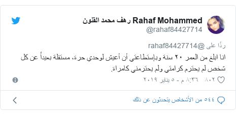 تويتر رسالة بعث بها @rahaf84427714: انا ابلغ من العمر ٢٠ سنة وبإستطاعتي أن أعيش لوحدي حرة، مستقلة بعيداً عن كل شخص لم يحترم كرامتي ولم يحترمني كامراة.