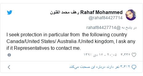 پست توییتر از @rahaf84427714: I seek protection in particular from  the following country Canada/United States/ Australia /United kingdom, I ask any if it Representatives to contact me.