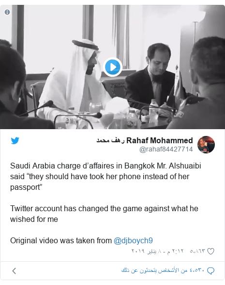 """تويتر رسالة بعث بها @rahaf84427714: Saudi Arabia charge d'affaires in Bangkok Mr. Alshuaibisaid """"they should have took her phone instead of her passport""""Twitter account has changed the game against what he wished for meOriginal video was taken from @djboych9"""