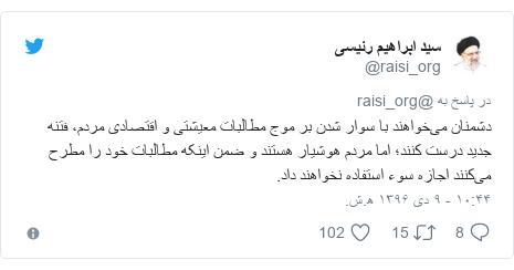 پست توییتر از @raisi_org: دشمنان میخواهند با سوار شدن بر موج مطالبات معیشتی و اقتصادی مردم، فتنه جدید درست کنند؛ اما مردم هوشیار هستند و ضمن اینکه مطالبات خود را مطرح میکنند اجازه سوء استفاده نخواهند داد.