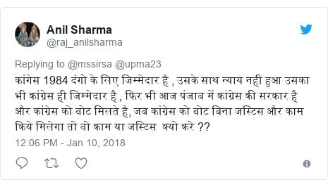 Twitter post by @raj_anilsharma: कांगेस 1984 दंगो के लिए जिम्मेदार है , उसके साथ न्याय नही हुआ उसका भी कांग्रेस ही जिम्मेदार है , फिर भी आज पंजाब में कांग्रेस की सरकार है और कांग्रेस को वोट मिलते है, जब कांग्रेस को वोट बिना जस्टिस और काम किये मिलेगा तो वो काम या जस्टिस  क्यो करे ??