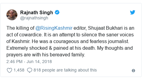 Twitter post by @rajnathsingh: The killing of @RisingKashmir editor, Shujaat Bukhari is an act of cowardice. It is an attempt to silence the saner voices of Kashmir. He was a courageous and fearless journalist. Extremely shocked & pained at his death. My thoughts and prayers are with his bereaved family.