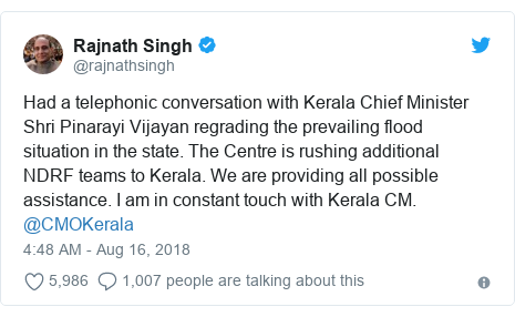 Twitter post by @rajnathsingh: Had a telephonic conversation with Kerala Chief Minister Shri Pinarayi Vijayan regrading the prevailing flood situation in the state. The Centre is rushing additional NDRF teams to Kerala. We are providing all possible assistance. I am in constant touch with Kerala CM. @CMOKerala