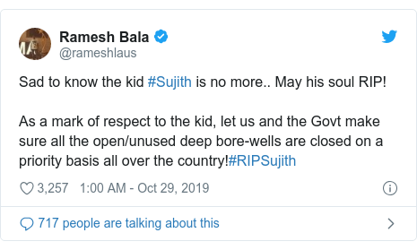 Twitter post by @rameshlaus: Sad to know the kid #Sujith is no more.. May his soul RIP!As a mark of respect to the kid, let us and the Govt make sure all the open/unused deep bore-wells are closed on a priority basis all over the country!#RIPSujith