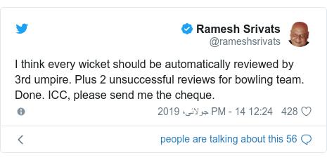 ٹوئٹر پوسٹس @rameshsrivats کے حساب سے: I think every wicket should be automatically reviewed by 3rd umpire. Plus 2 unsuccessful reviews for bowling team. Done. ICC, please send me the cheque.