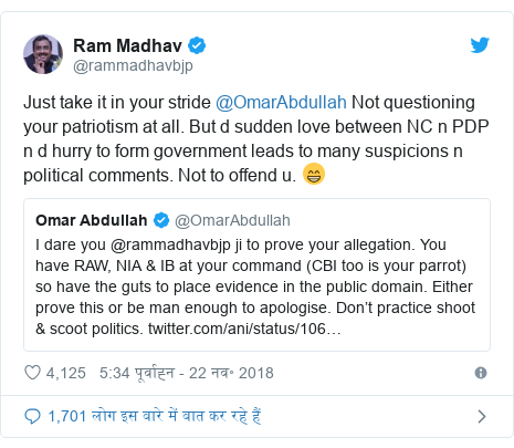 ट्विटर पोस्ट @rammadhavbjp: Just take it in your stride @OmarAbdullah Not questioning your patriotism at all. But d sudden love between NC n PDP n d hurry to form government leads to many suspicions n political comments. Not to offend u. 😁