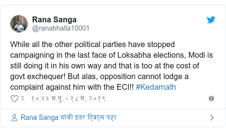 Twitter post by @ranabhalla10001: While all the other political parties have stopped campaigning in the last face of Loksabha elections, Modi is still doing it in his own way and that is too at the cost of govt exchequer! But alas, opposition cannot lodge a complaint against him with the ECI!! #Kedarnath