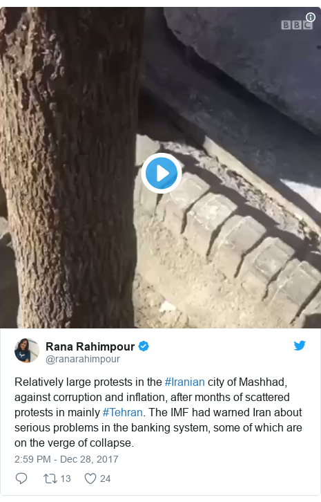 Twitter post by @ranarahimpour: Relatively large protests in the #Iranian city of Mashhad, against corruption and inflation, after months of scattered protests in mainly #Tehran. The IMF had warned Iran about serious problems in the banking system, some of which are on the verge of collapse.