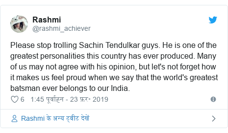 ट्विटर पोस्ट @rashmi_achiever: Please stop trolling Sachin Tendulkar guys. He is one of the greatest personalities this country has ever produced. Many of us may not agree with his opinion, but let's not forget how​ it makes us feel proud when we say that the world's greatest batsman ever belongs to our India.