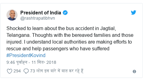 ट्विटर पोस्ट @rashtrapatibhvn: Shocked to learn about the bus accident in Jagtial, Telangana. Thoughts with the bereaved families and those injured. I understand local authorities are making efforts to rescue and help passengers who have suffered #PresidentKovind