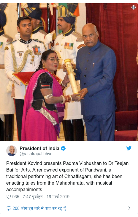 ट्विटर पोस्ट @rashtrapatibhvn: President Kovind presents Padma Vibhushan to Dr Teejan Bai for Arts. A renowned exponent of Pandwani, a traditional performing art of Chhattisgarh, she has been enacting tales from the Mahabharata, with musical accompaniments
