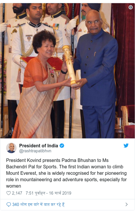 ट्विटर पोस्ट @rashtrapatibhvn: President Kovind presents Padma Bhushan to Ms Bachendri Pal for Sports. The first Indian woman to climb Mount Everest, she is widely recognised for her pioneering role in mountaineering and adventure sports, especially for women