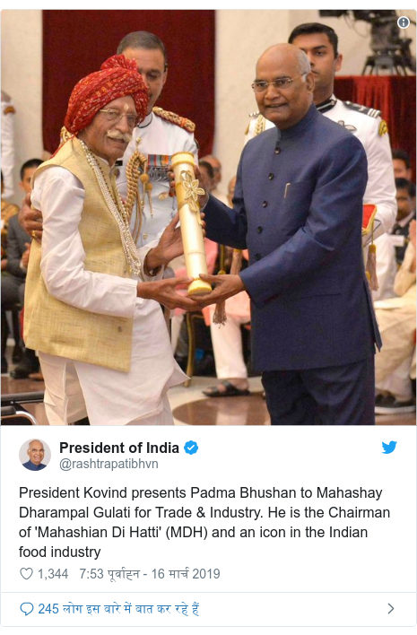 ट्विटर पोस्ट @rashtrapatibhvn: President Kovind presents Padma Bhushan to Mahashay Dharampal Gulati for Trade & Industry. He is the Chairman of 'Mahashian Di Hatti' (MDH) and an icon in the Indian food industry