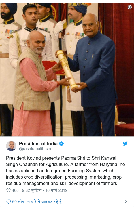 ट्विटर पोस्ट @rashtrapatibhvn: President Kovind presents Padma Shri to Shri Kanwal Singh Chauhan for Agriculture. A farmer from Haryana, he has established an Integrated Farming System which includes crop diversification, processing, marketing, crop residue management and skill development of farmers