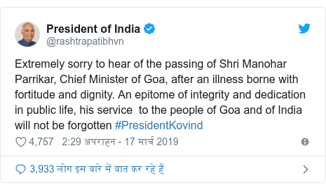 ट्विटर पोस्ट @rashtrapatibhvn: Extremely sorry to hear of the passing of Shri Manohar Parrikar, Chief Minister of Goa, after an illness borne with fortitude and dignity. An epitome of integrity and dedication in public life, his service  to the people of Goa and of India will not be forgotten #PresidentKovind