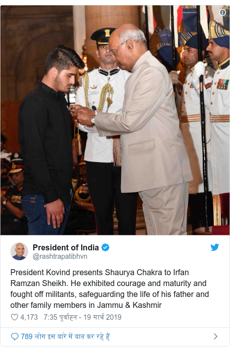 ट्विटर पोस्ट @rashtrapatibhvn: President Kovind presents Shaurya Chakra to Irfan Ramzan Sheikh. He exhibited courage and maturity and fought off militants, safeguarding the life of his father and other family members in Jammu & Kashmir