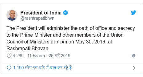 ट्विटर पोस्ट @rashtrapatibhvn: The President will administer the oath of office and secrecy to the Prime Minister and other members of the Union Council of Ministers at 7 pm on May 30, 2019, at Rashrapati Bhavan