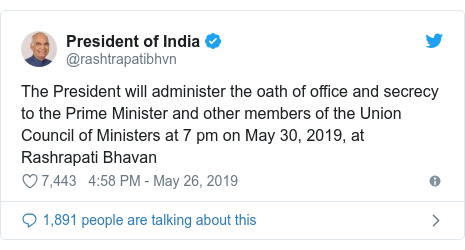Twitter post by @rashtrapatibhvn: The President will administer the oath of office and secrecy to the Prime Minister and other members of the Union Council of Ministers at 7 pm on May 30, 2019, at Rashrapati Bhavan