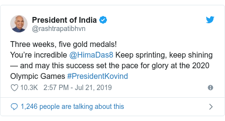 Twitter post by @rashtrapatibhvn: Three weeks, five gold medals!You're incredible @HimaDas8 Keep sprinting, keep shining — and may this success set the pace for glory at the 2020 Olympic Games #PresidentKovind