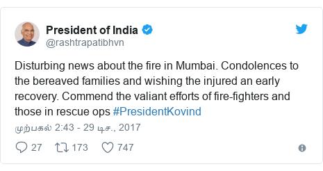 டுவிட்டர் இவரது பதிவு @rashtrapatibhvn: Disturbing news about the fire in Mumbai. Condolences to the bereaved families and wishing the injured an early recovery. Commend the valiant efforts of fire-fighters and those in rescue ops #PresidentKovind